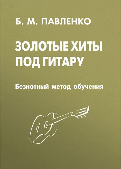 Б. М. Павленко Золотые хиты под гитару. Безнотный метод обучения лучшие хиты русского шансона под гитару