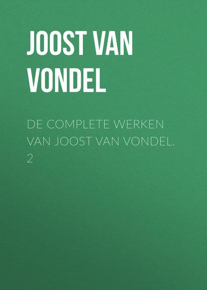 Joost van den Vondel De complete werken van Joost van Vondel. 2