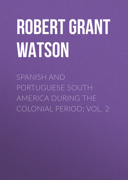 Robert Grant Watson Spanish and Portuguese South America during the Colonial Period; Vol. 2 bonnycastle richard henry spanish america vol ii of 2