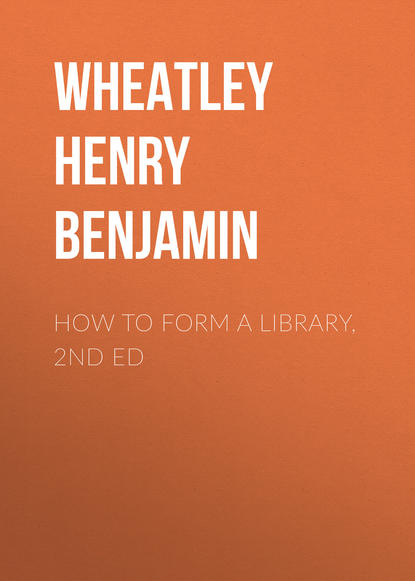 Wheatley Henry Benjamin How to Form a Library, 2nd ed amanda stjohn how a library works