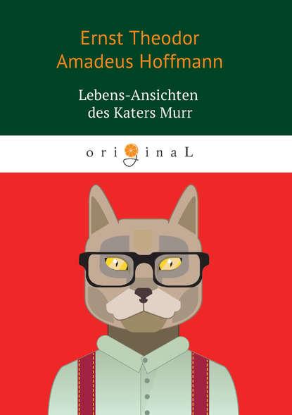 Фото - Эрнст Гофман Lebens-Ansichten des Katers Murr e t a hoffmann nachricht von den neuesten schicksalen des hundes berganza