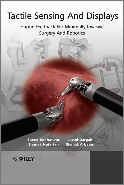 Siamak Najarian Tactile Sensing and Displays. Haptic Feedback For Minimally Invasive Surgery And Robotics biomedical instrument and robotic surgery system