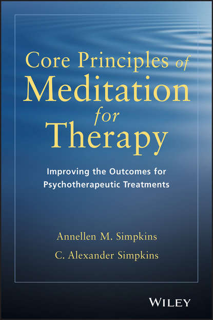 C. Simpkins Alexander Core Principles of Meditation for Therapy. Improving the Outcomes for Psychotherapeutic Treatments masters of meditation and miracles