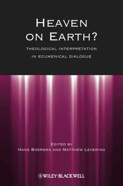 Matthew Levering Heaven on Earth?. Theological Interpretation in Ecumenical Dialogue evangelical calvinism
