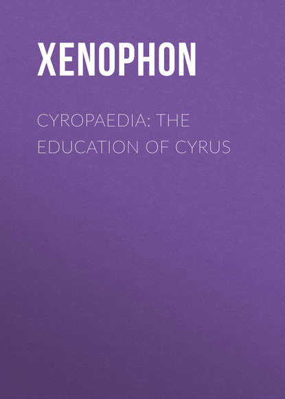 Xenophon Cyropaedia: The Education of Cyrus xenophon gxenofntos kurou nabasis xenophon s expedition of cyrus into upper asia with engl notes by j t white