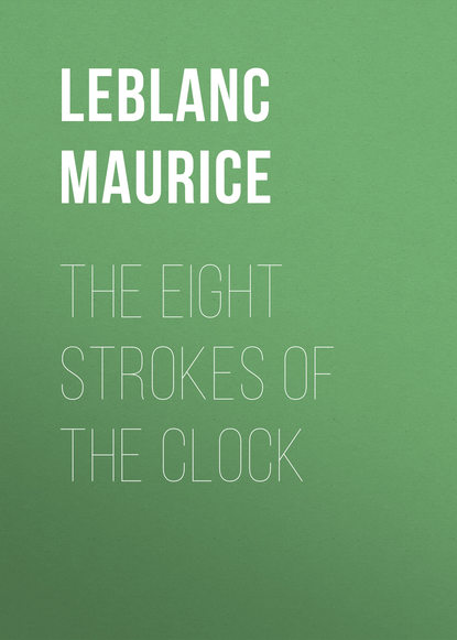 Leblanc Maurice The Eight Strokes of the Clock maurice maeterlinck the blue bird