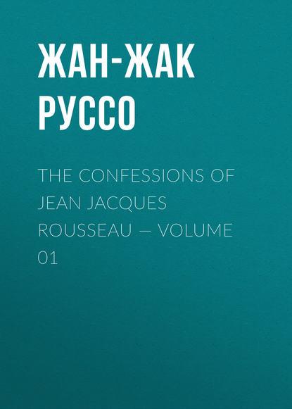 Фото - Жан-Жак Руссо The Confessions of Jean Jacques Rousseau — Volume 01 жан жак руссо the confessions of jean jacques rousseau volume 09