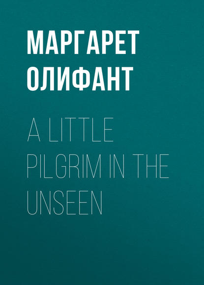 Маргарет Олифант A Little Pilgrim in the Unseen
