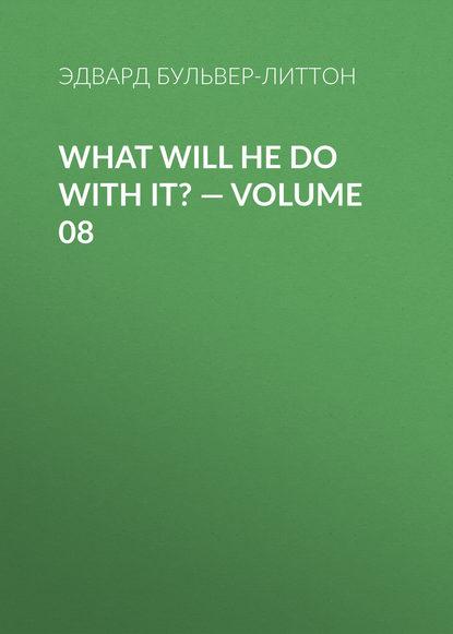 Бульвер-Литтон Эдвард What Will He Do with It? — Volume 08
