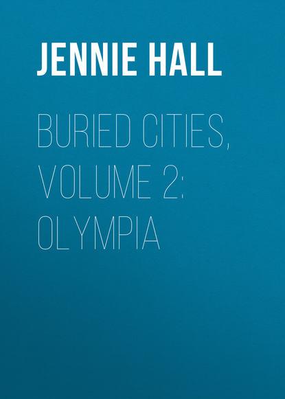 Фото - Jennie Hall Buried Cities, Volume 2: Olympia jennie hall buried cities pompeii olympia mycenae complete