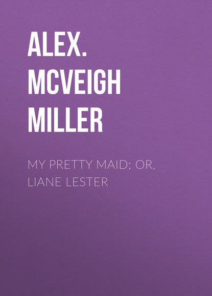 Alex. McVeigh Miller My Pretty Maid; or, Liane Lester mrs alex mcveigh miller pretty geraldine the new york salesgirl or wedded to her choice