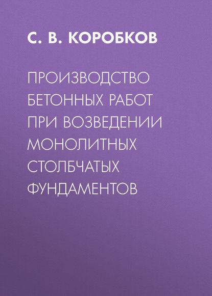 С. В. Коробков Производство бетонных работ при возведении монолитных столбчатых фундаментов