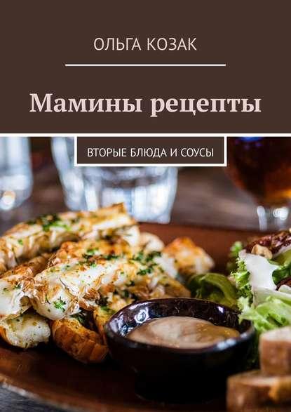 Ольга Козак Мамины рецепты. Вторые блюда и соусы захарова ольга владиславовна мамины уроки
