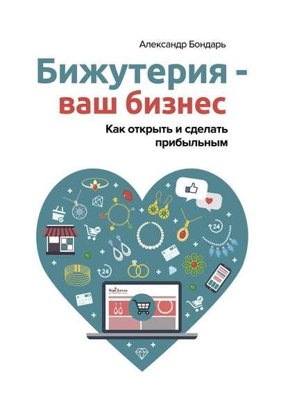 Александр Викторович Бондарь Бижутерия – вашбизнес. Как открыть и сделать прибыльным