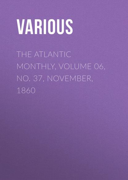 Фото - Various The Atlantic Monthly, Volume 06, No. 37, November, 1860 various the atlantic monthly volume 09 no 52 february 1862