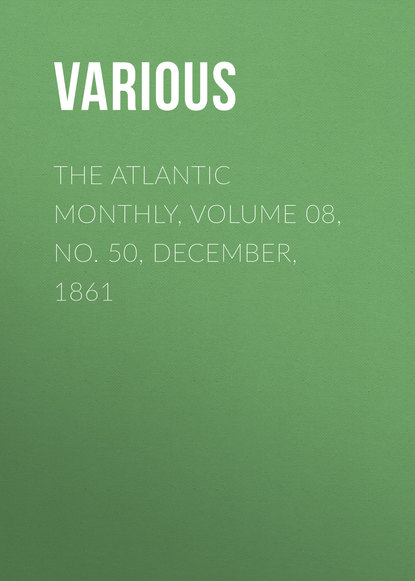 Various The Atlantic Monthly, Volume 08, No. 50, December, 1861 various the atlantic monthly volume 08 no 46 august 1861