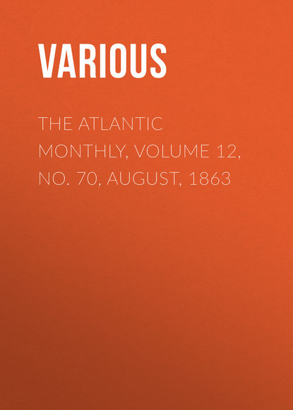 Various The Atlantic Monthly, Volume 12, No. 70, August, 1863 various the atlantic monthly volume 08 no 46 august 1861