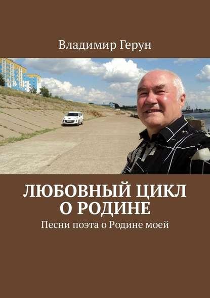 Владимир Герун Любовный цикл о Родине. Песни поэта оРодинемоей пока любит душа…