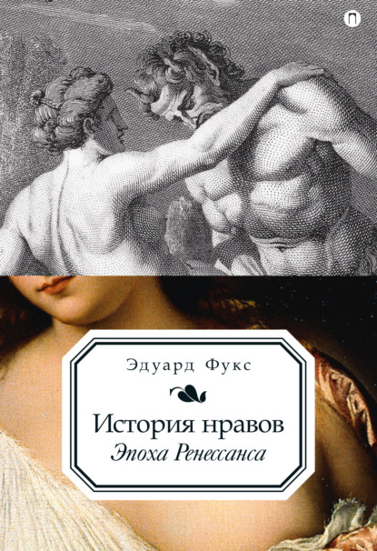 Эдуард Фукс История нравов. Эпоха Ренессанса эдуард фукс эпоха ренессанса