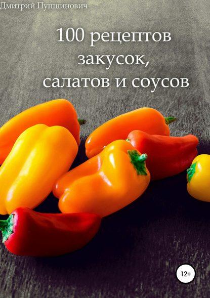 Дмитрий Константинович Пупшинович 100 рецептов закусок, салатов и соусов
