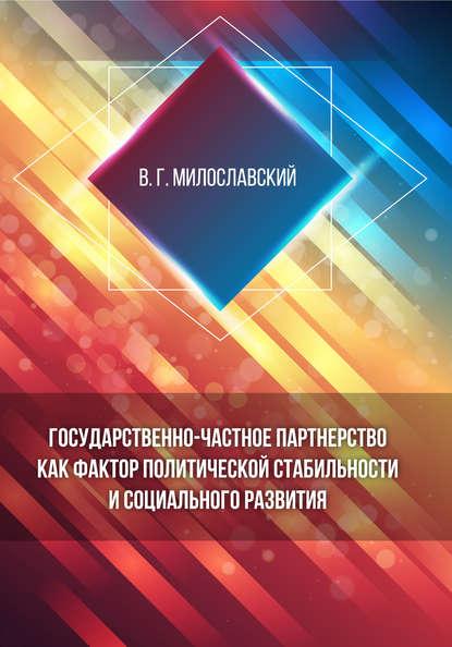 В. Г. Милославский Государственно-частное партнерство как фактор политической стабильности и социального развития коллектив авторов государственно частное партнерство теория и практика