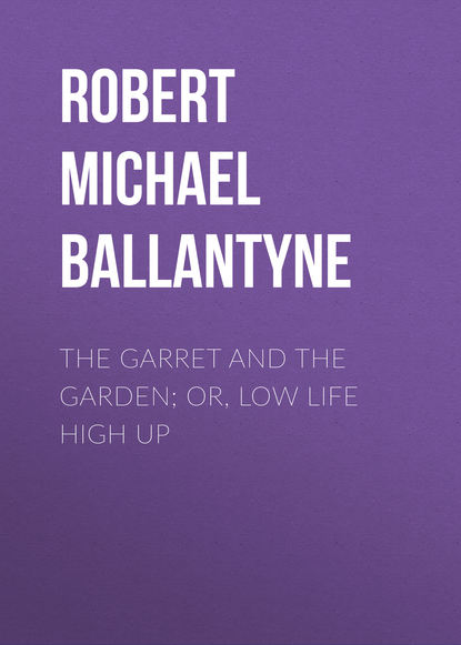 Robert Michael Ballantyne The Garret and the Garden; Or, Low Life High Up robert low the lion at bay