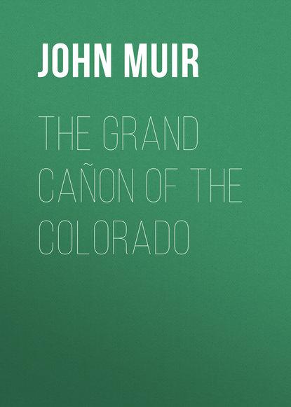 John Muir The Grand Cañon of the Colorado john muir the cruise of the corwin