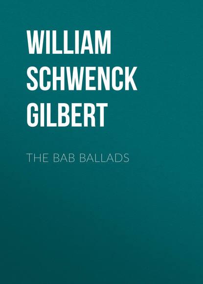 Фото - William Schwenck Gilbert The Bab Ballads william schwenck gilbert songs of a savoyard
