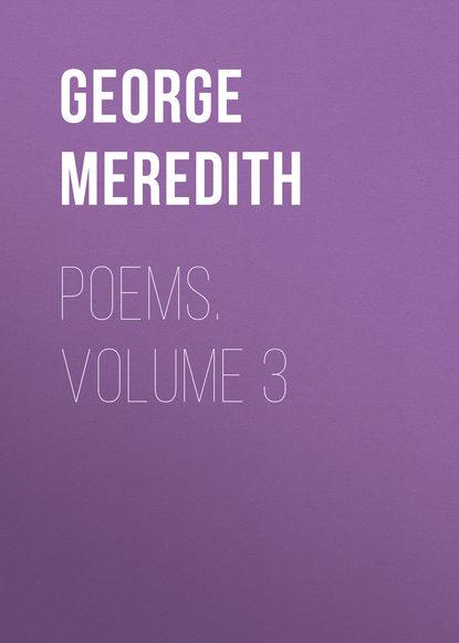 George Meredith Poems. Volume 3 helen maria williams poems 1786 volume i