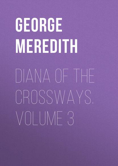 George Meredith Diana of the Crossways. Volume 3 george meredith the adventures of harry richmond volume 3