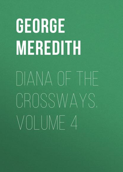 George Meredith Diana of the Crossways. Volume 4