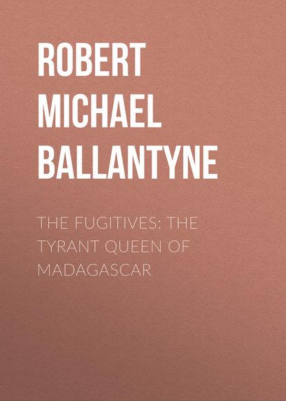 Robert Michael Ballantyne The Fugitives: The Tyrant Queen of Madagascar robert michael ballantyne the fugitives the tyrant queen of madagascar