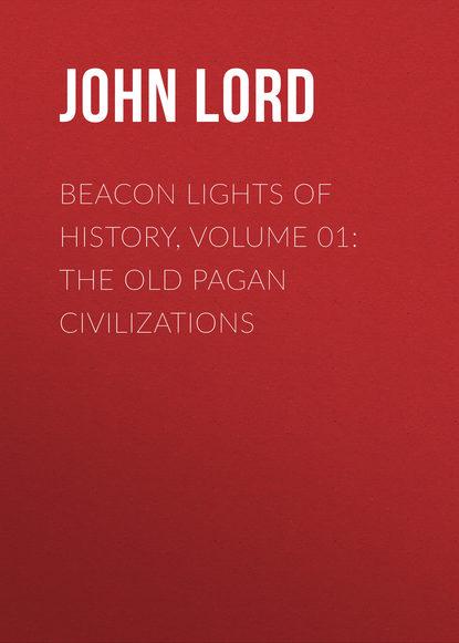 John Lord Beacon Lights of History, Volume 01: The Old Pagan Civilizations john lord beacon lights of history volume 07 great women