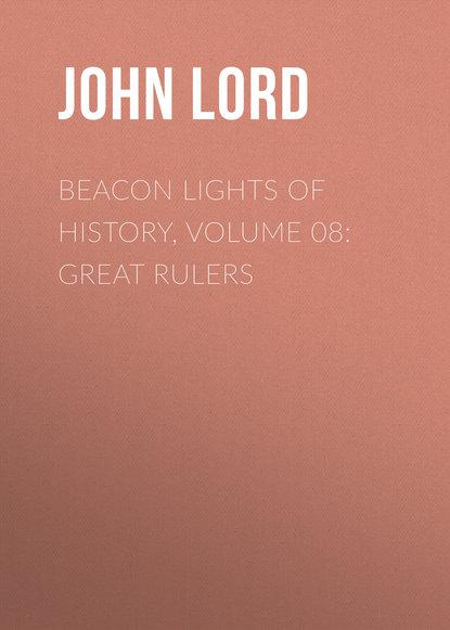 John Lord Beacon Lights of History, Volume 08: Great Rulers john lord beacon lights of history volume 07 great women