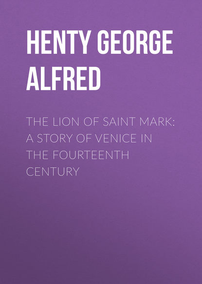 Henty George Alfred The Lion of Saint Mark: A Story of Venice in the Fourteenth Century henty george alfred out with garibaldi a story of the liberation of italy