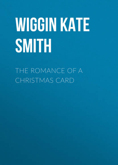 Wiggin Kate Douglas Smith The Romance of a Christmas Card kate douglas smith wiggin a village stradivarius