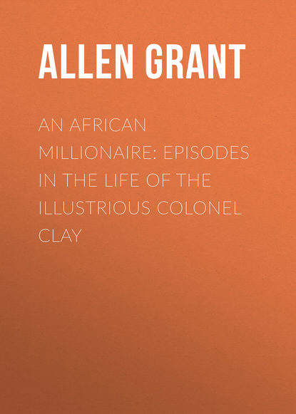 Allen Grant An African Millionaire: Episodes in the Life of the Illustrious Colonel Clay allen grant the woman who did