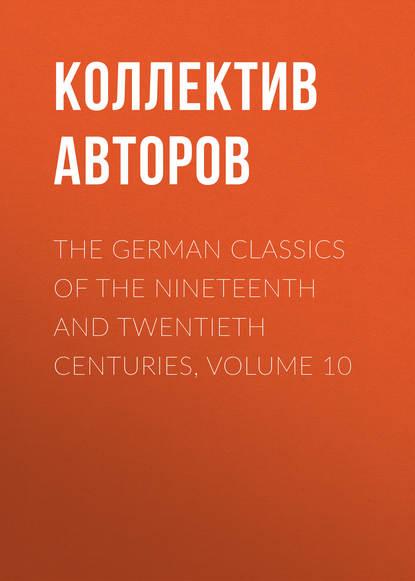 Коллектив авторов The German Classics of the Nineteenth and Twentieth Centuries, Volume 10 недорого
