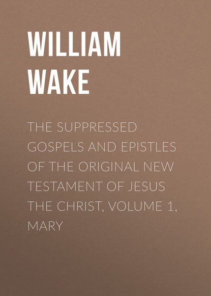 William Wake The suppressed Gospels and Epistles of the original New Testament of Jesus the Christ, Volume 1, Mary sir lancelot charles lee brenton the septuagint version of the old testament volume 1