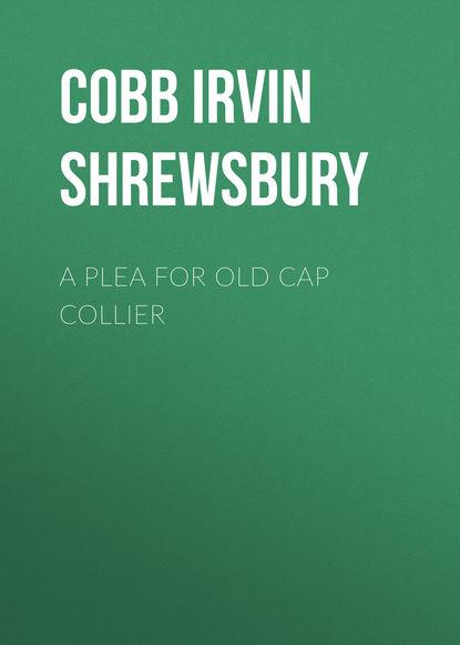 Cobb Irvin Shrewsbury A Plea for Old Cap Collier cobb irvin shrewsbury a plea for old cap collier