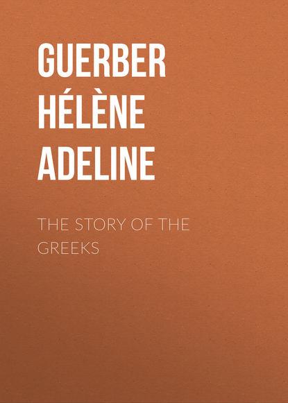 Guerber Hélène Adeline The Story of the Greeks guerber guerber the myths of the norsemen