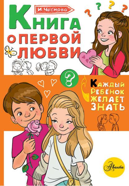 Ирина Чеснова Книга о первой любви чеснова ирина евгеньевна как найти друзей и быть хорошим другом