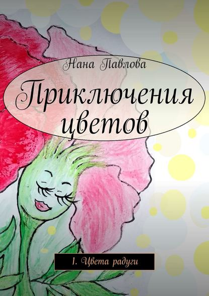 Нана Павлова Приключения цветов. 1. Цвета радуги