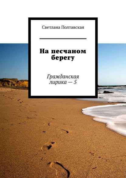 Светлана Полтавская На песчаном берегу. Гражданская лирика – 5 надо мечтать