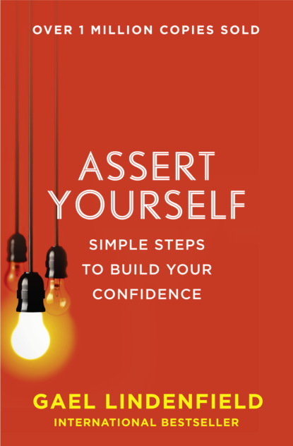 Gael Lindenfield Assert Yourself: Simple Steps to Build Your Confidence mike robbins be yourself everyone else is already taken transform your life with the power of authenticity