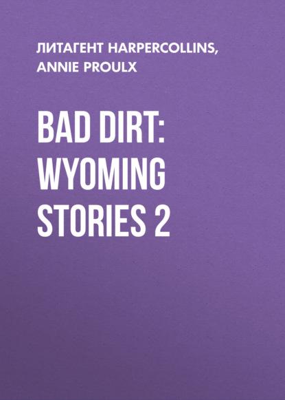 Annie Proulx Bad Dirt: Wyoming Stories 2 annie proulx bad dirt wyoming stories 2