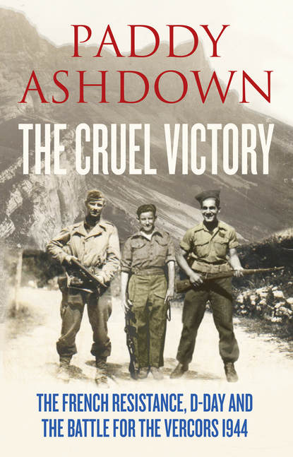 Paddy Ashdown The Cruel Victory: The French Resistance, D-Day and the Battle for the Vercors 1944