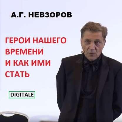 Александр Невзоров Лекция Герои нашего времени и как ими стать александр невзоров $300