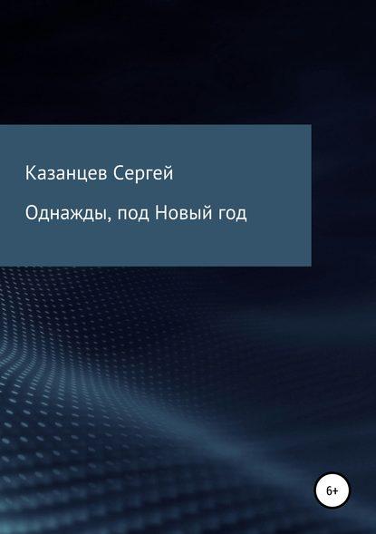 Сергей Николаевич Казанцев Однажды, под Новый год казанцев к отмщенный