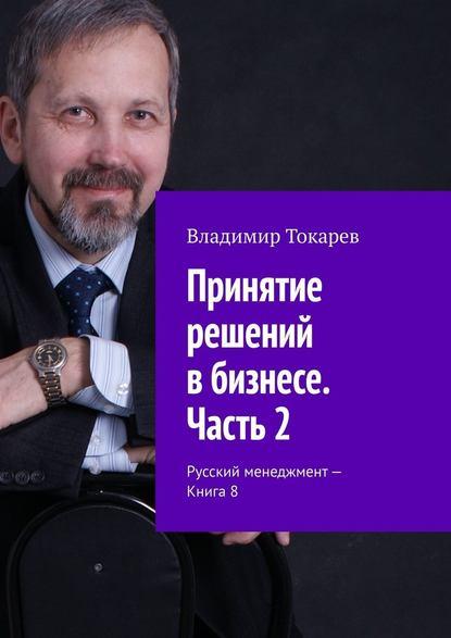 Владимир Токарев Принятие решений в бизнесе. Часть 2. Русский менеджмент – Книга8